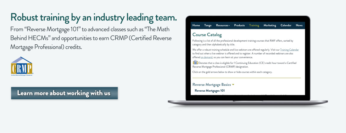"Robust training by an industry leading team. For ""Reverse Mortgage 101"" to advanced classes such as ""The Math Behind HECMs"" and opportunities to earn CRMP (Certified Reverse Mortgage Professional) credits. Learn more about working with us."